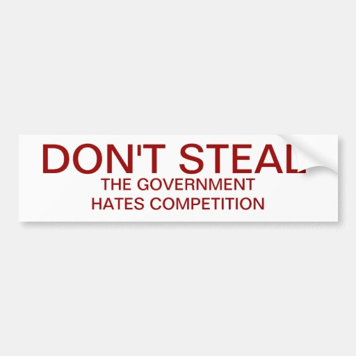 Don't Steal. The government hates competition Bumper Stickers