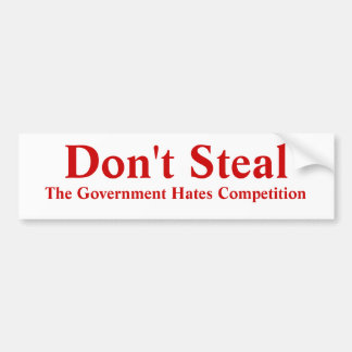 Don't Steal The Government Hates Competition. Bumper Sticker