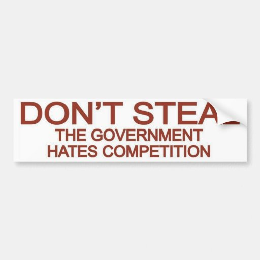 Don't Steal The Government Hates Competition Bumper Stickers