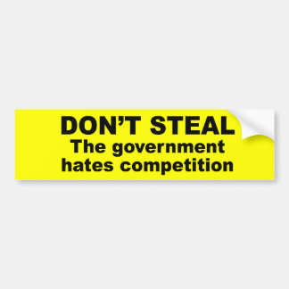 Don't Steal - The government hates competition Bumper Sticker