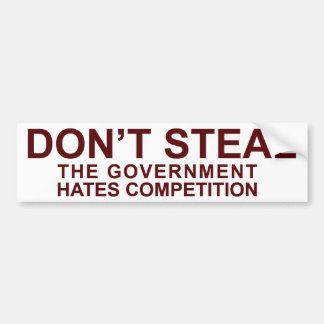 Don't Steal - The Government Hates Competition! Car Bumper Sticker