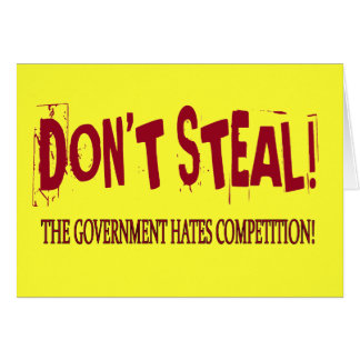 DON'T STEAL! THE GOVERNMENT HATES COMPETITION! CARD