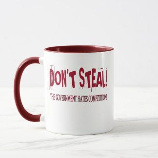 DON'T STEAL! THE GOVERNMENT HATES COMPETITION! MUG
