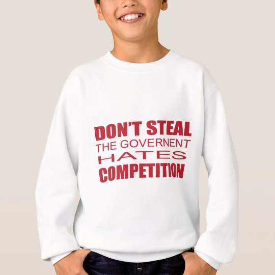 Don't Steal the Government Hates Competition.png Sweatshirt