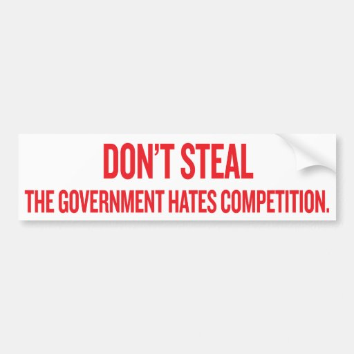 Dont Steal The Government Hates Competition Sticke Bumper Stickers