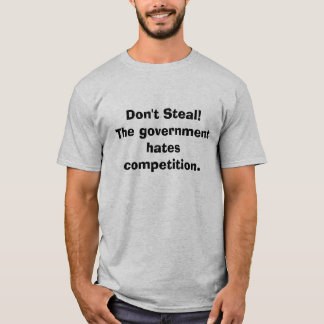 Don't Steal!The government hates competition. T-Shirt