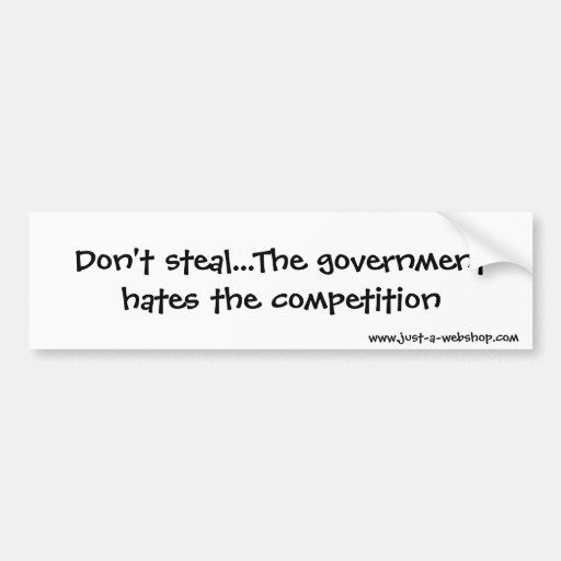 Don't steal...The government hates the competit... Bumper Stickers