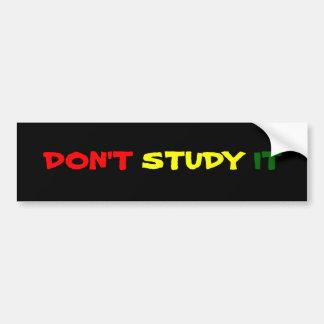 Don't Study It Bumper Stickers