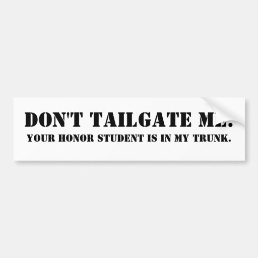 Don't tailgate me. Your honor student is in trunk. Car Bumper Sticker