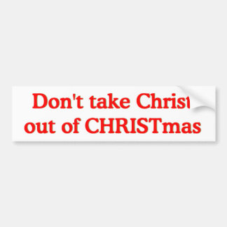Don't take Christ out of CHRISTmas Car Bumper Sticker