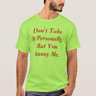 Don't Take It Personally, But You Annoy Me. T-Shirt