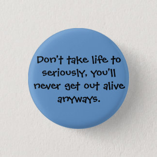 Don't take life to seriously, you'll never get ... button