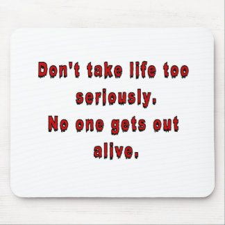 Don't take life too seriously. mouse pad
