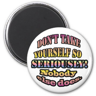 Don't take yourself so seriously. magnet