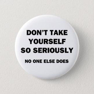 Don't Take Yourself So Seriously. No One Else Does Button