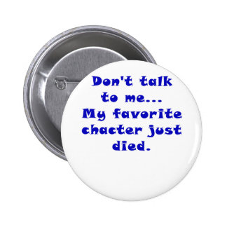 Dont Talk to Me My Favorite Character Just Died 2 Inch Round Button