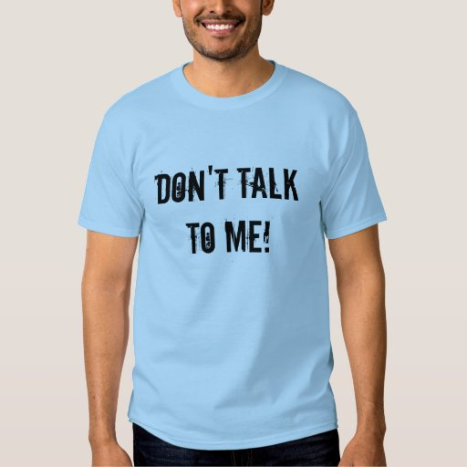 Don't talk to me! t-shirts
