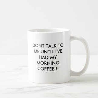DONT TALK TO ME UNTIL I'VE HAD MY MORNING COFFE... CLASSIC WHITE COFFEE MUG