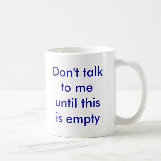 Don't talk to me until this is empty coffee mug