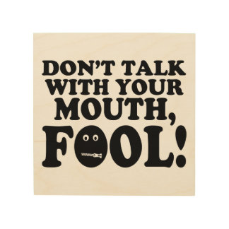 Don't Talk With Your Mouth Fool Wood Print