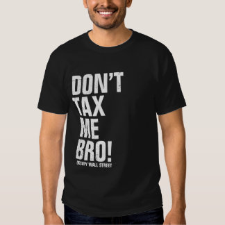 Don't Tax Me Bro - Occupy Wall Street Tees
