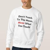 Don't Teach To The Mean. Mean What You Teach! Sweatshirt
