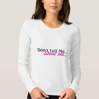 Dont Tell me, Show me Tshirt