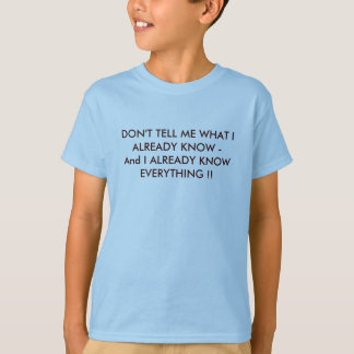 DON'T TELL ME WHAT I ALREADY KNOW -And I ALREAD... T-Shirt