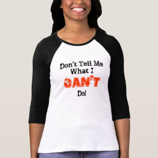 Don't Tell Me What I CAN'T Do! T-shirts