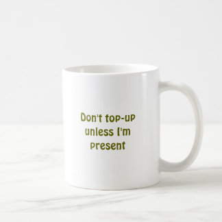 Don't top-up unless I'm present Coffee Mug