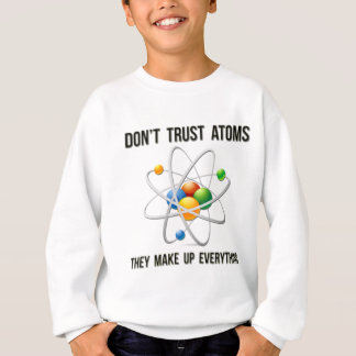 Don't Trust Atoms.  They Make Up Everything. Sweatshirt