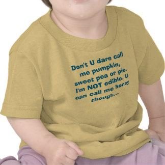 Don't U dare call me pumpkin, sweet pea or pie.... Shirts