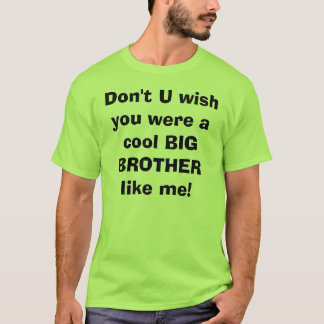 Don't U wish you were a cool BIG BROTHER like me! T-Shirt