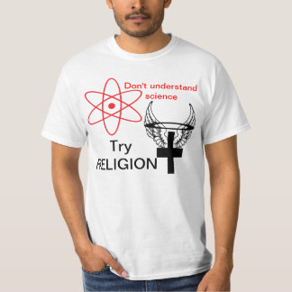 Don't understand science. Try RELIGION. Tshirt