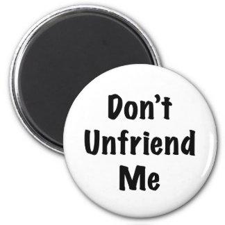 Don't Unfriend Me Magnets