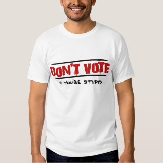 Don't  Vote - If You're Stupid T Shirt