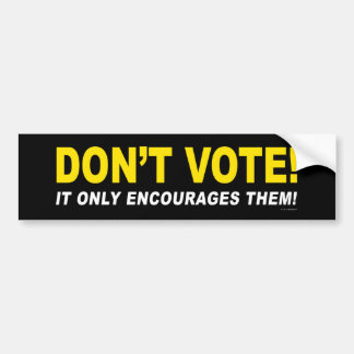 Don't Vote! It Only Encourages Them! Bumper Sticker