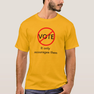 Don't Vote. It only encourages them T-Shirt