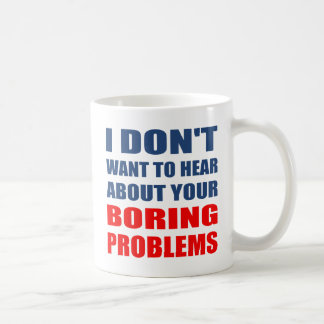 Dont Want to Hear About Your Boring Problems Coffee Mug