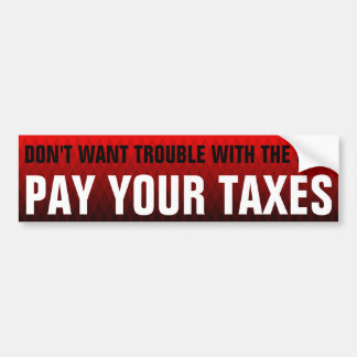 DON'T WANT TROUBLE WITH THE IRS? PAY YOUR TAXES BUMPER STICKER