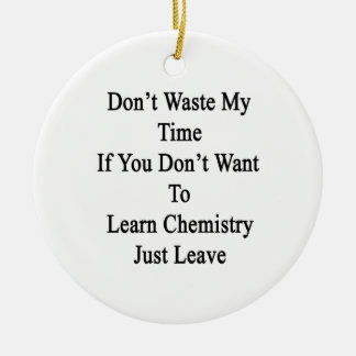 Don't Waste My Time If You Don't Want To Learn Che Ornament