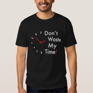 Don't waste my time! t shirt