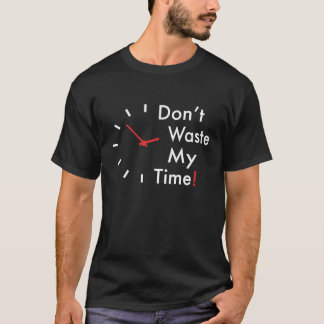 Don't waste my time! T-Shirt