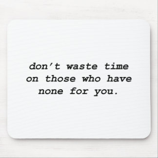 Don't Waste Time On Those Who Have None For You Mouse Pad