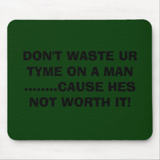 DON'T WASTE UR TYME ON A MAN ........CAUSE HES ... MOUSE PAD