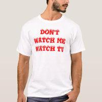 DON'T WATCH ME WATCH TV T-Shirt