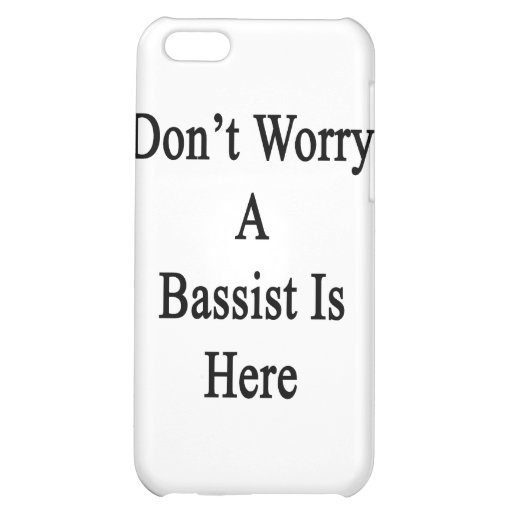 Don't Worry A Bassist Is Here Case For iPhone 5C