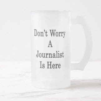 Don't Worry A Journalist Is Here 16 Oz Frosted Glass Beer Mug