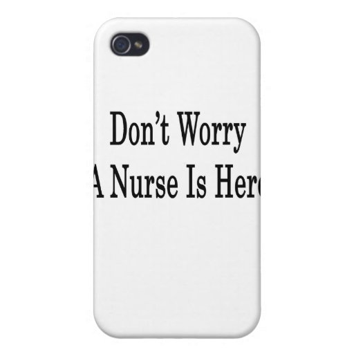 Don't Worry A Nurse Is Here iPhone 4 Covers