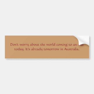 Don't worry about the world coming to an end to... bumper sticker